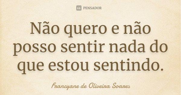 Não quero e não posso sentir nada do que estou sentindo.... Frase de Francyane de Oliveira Soares.