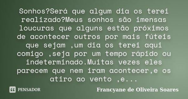 Sonhos?Será que algum dia os terei realizado?Meus sonhos são imensas loucuras que alguns estão próximos de acontecer outros por mais fúteis que sejam ,um dia os... Frase de Francyane de Oliveira Soares.