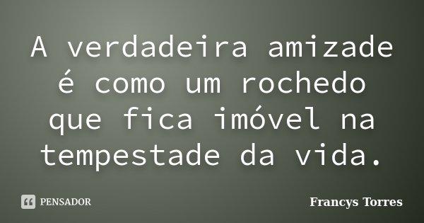 A verdadeira amizade é como um rochedo que fica imóvel na tempestade da vida.... Frase de Francys Torres.