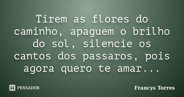Tirem as flores do caminho, apaguem o brilho do sol, silencie os cantos dos passaros, pois agora quero te amar...... Frase de Francys Torres.