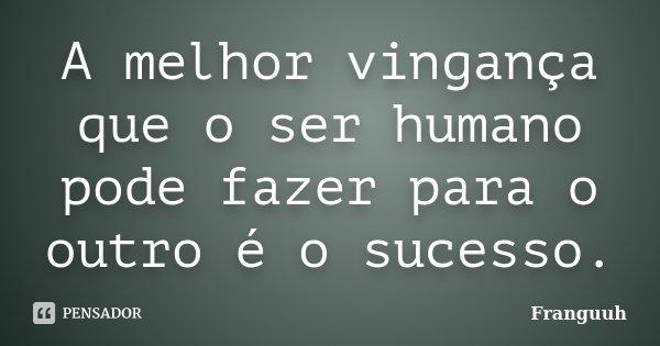 A melhor vingança que o ser humano pode fazer para o outro é o sucesso.... Frase de Franguuh.
