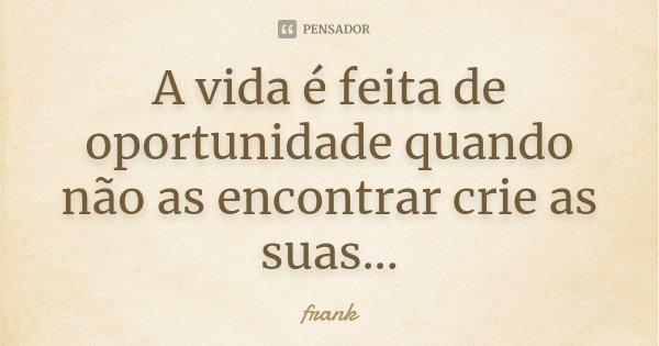 A vida é feita de oportunidade quando não as encontrar crie as suas...... Frase de frank.
