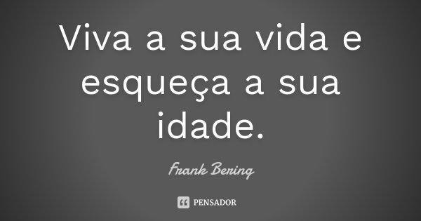 Viva a sua vida e esqueça a sua idade.... Frase de Frank Bering.