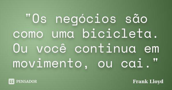 """""""Os negócios são como uma bicicleta. Ou você continua em movimento, ou cai.""""... Frase de Frank Lloyd."""