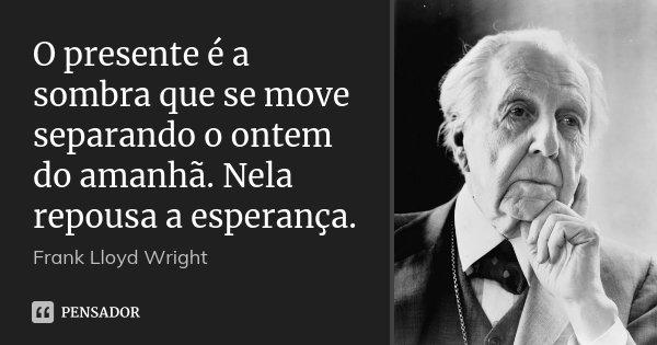 O presente é a sombra que se move separando o ontem do amanhã. Nela repousa a esperança.... Frase de Frank Lloyd Wright.