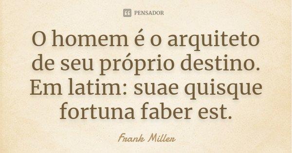 O homem é o arquiteto de seu próprio destino. Em latim: suae quisque fortuna faber est.... Frase de Frank Miller.