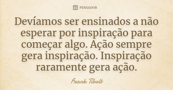 Devíamos ser ensinados a não esperar por inspiração para começar algo. Ação sempre gera inspiração. Inspiração raramente gera ação.... Frase de Frank Tibolt.