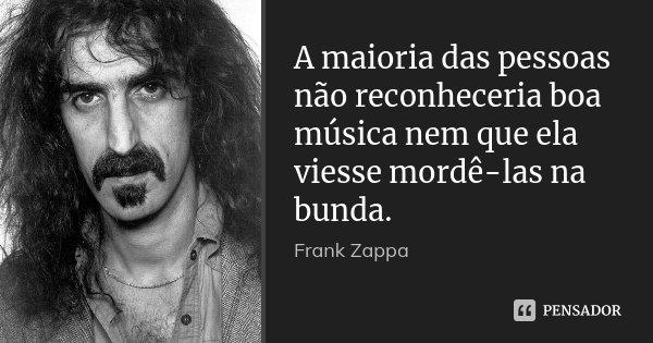 A maioria das pessoas não reconheceria boa música nem que ela viesse mordê-las na bunda.... Frase de Frank Zappa.