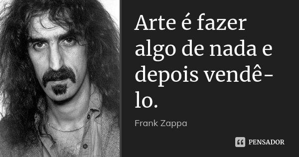 Arte é fazer algo de nada e depois vendê-lo.... Frase de Frank Zappa.