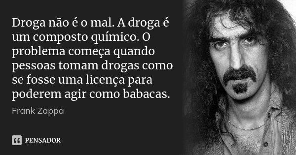 Droga não é o mal. A droga é um composto químico. O problema começa quando pessoas tomam drogas como se fosse uma licença para poderem agir como babacas.... Frase de Frank Zappa.