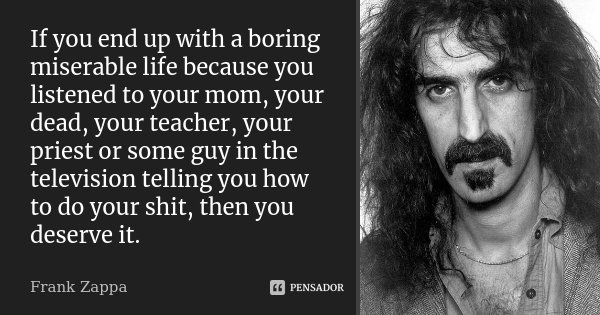 If you end up with a boring miserable life because you listened to your mom, your dead, your teacher, your priest or some guy in the television telling you how ... Frase de Frank Zappa.