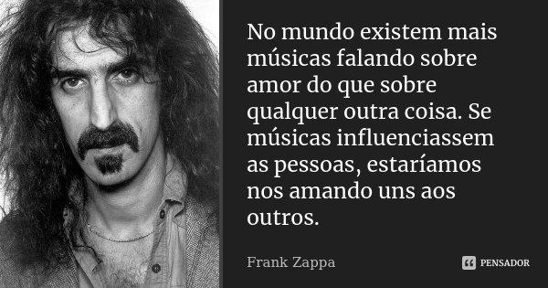 """""""No mundo existem mais músicas falando sobre amor do que sobre qualquer outra coisa. Se músicas influenciassem as pessoas, estaríamos nos amando uns aos outros... Frase de Frank Zappa."""