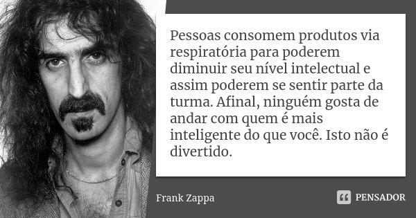 Pessoas consomem produtos via respiratória para poderem diminuir seu nível intelectual e assim poderem se sentir parte da turma. Afinal, ninguém gosta de andar ... Frase de Frank Zappa.