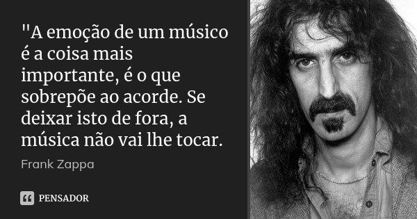 """""""A emoção de um músico é a coisa mais importante, é o que sobrepõe ao acorde. Se deixar isto de fora, a música não vai lhe tocar.... Frase de Frank Zappa."""