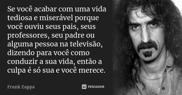 Se você acabar com uma vida tediosa e miserável porque você ouviu seus pais, seus professores, seu padre ou alguma pessoa na televisão, dizendo para você como c... Frase de Frank Zappa.