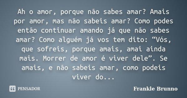 """Ah o amor, porque não sabes amar? Amais por amor, mas não sabeis amar? Como podes então continuar amando já que não sabes amar? Como alguém já vos tem dito: """"Vó... Frase de Frankle Brunno."""