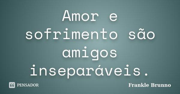 Amor e sofrimento são amigos inseparáveis.... Frase de Frankle Brunno.