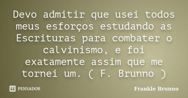 Devo admitir que usei todos meus esforços estudando as Escrituras para combater o calvinismo, e foi exatamente assim que me tornei um. ( F. Brunno )... Frase de Frankle Brunno.
