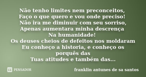 Não tenho limites nem preconceitos, Faço o que quero e vou onde preciso! Não ira me diminuir com seu sorriso, Apenas aumentara minha descrença Na humanidade! Os... Frase de Franklin Antunes de sa santos.