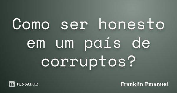 Como ser honesto em um país de corruptos?... Frase de Franklin Emanuel.