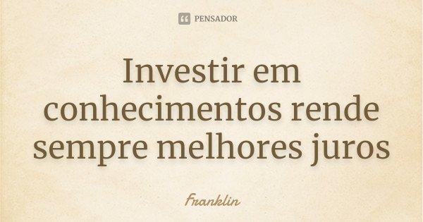 Investir em conhecimentos rende sempre melhores juros... Frase de Franklin.