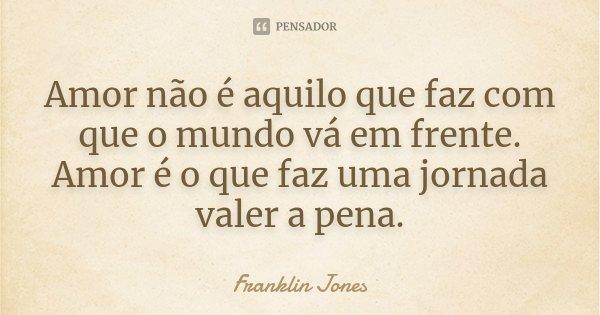 Amor não é aquilo que faz com que o mundo vá em frente. Amor é o que faz uma jornada valer a pena.... Frase de Franklin Jones.
