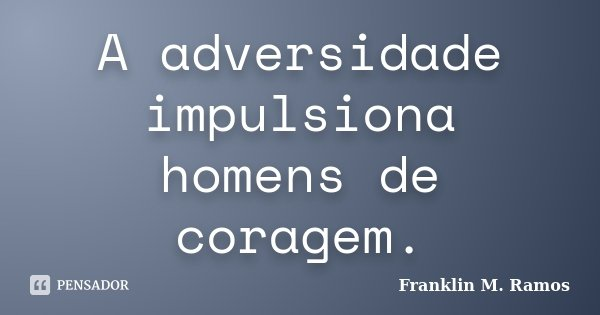 A adversidade impulsiona homens de coragem.... Frase de Franklin M. Ramos.