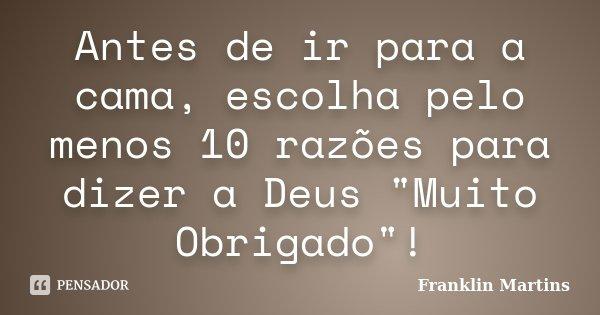 """Antes de ir para a cama, escolha pelo menos 10 razões para dizer a Deus """"Muito Obrigado""""!... Frase de Franklin Martins."""