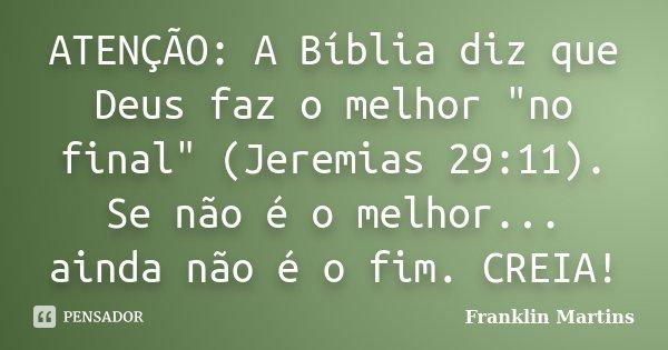 """ATENÇÃO: A Bíblia diz que Deus faz o melhor """"no final"""" (Jeremias 29:11). Se não é o melhor... ainda não é o fim. CREIA!... Frase de Franklin Martins."""
