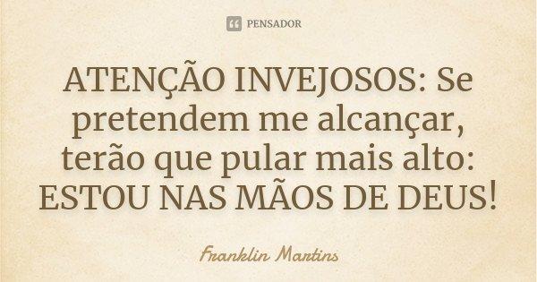 ATENÇÃO INVEJOSOS: Se pretendem me alcançar, terão que pular mais alto: ESTOU NAS MÃOS DE DEUS!... Frase de Franklin Martins.