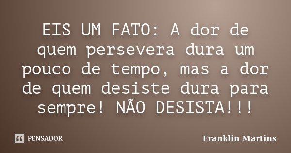 EIS UM FATO: A dor de quem persevera dura um pouco de tempo, mas a dor de quem desiste dura para sempre! NÃO DESISTA!!!... Frase de Franklin Martins.