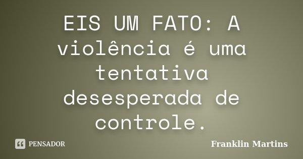 EIS UM FATO: A violência é uma tentativa desesperada de controle.... Frase de Franklin Martins.
