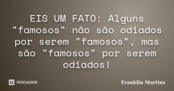 """EIS UM FATO: Alguns """"famosos"""" não são odiados por serem """"famosos"""", mas são """"famosos"""" por serem odiados!... Frase de Franklin Martins."""