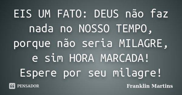 EIS UM FATO: DEUS não faz nada no NOSSO TEMPO, porque não seria MILAGRE, e sim HORA MARCADA! Espere por seu milagre!... Frase de Franklin Martins.