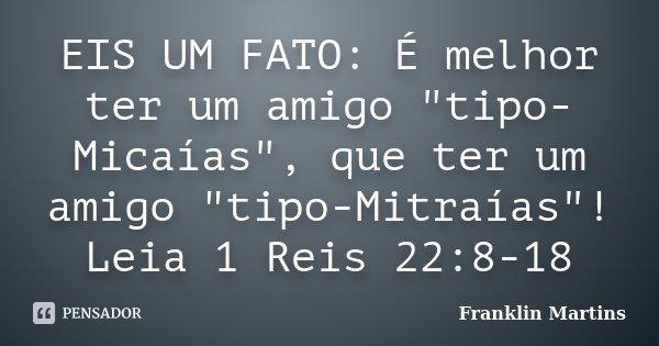 """EIS UM FATO: É melhor ter um amigo """"tipo-Micaías"""", que ter um amigo """"tipo-Mitraías""""! Leia 1 Reis 22:8-18... Frase de Franklin Martins."""