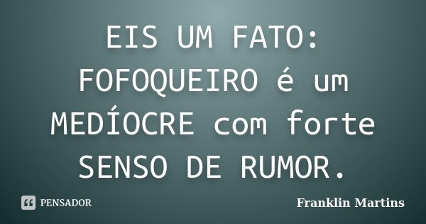 EIS UM FATO: FOFOQUEIRO é um MEDÍOCRE com forte SENSO DE RUMOR.... Frase de Franklin Martins.