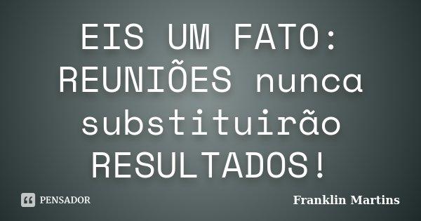 EIS UM FATO: REUNIÕES nunca substituirão RESULTADOS!... Frase de Franklin Martins.