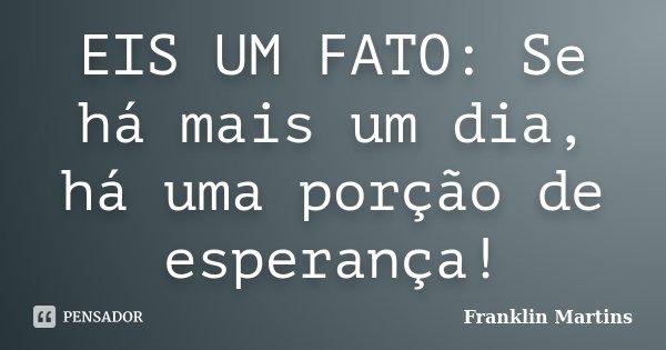 EIS UM FATO: Se há mais um dia, há uma porção de esperança!... Frase de Franklin Martins.