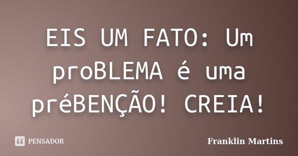 EIS UM FATO: Um proBLEMA é uma préBENÇÃO! CREIA!... Frase de Franklin Martins.