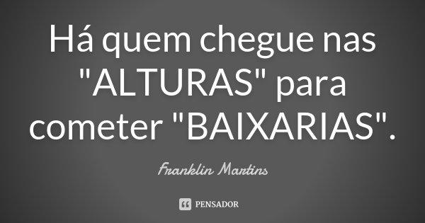 """Há quem chegue nas """"ALTURAS"""" para cometer """"BAIXARIAS"""".... Frase de Franklin Martins."""