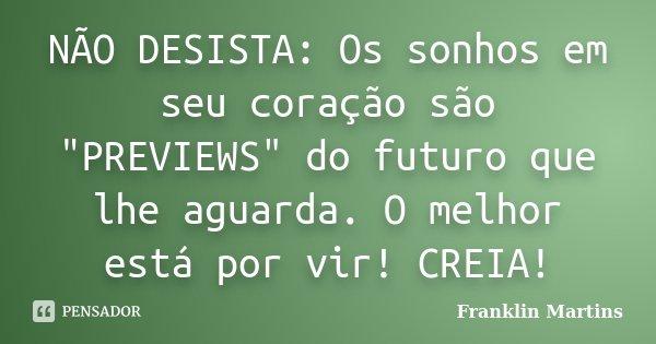 """NÃO DESISTA: Os sonhos em seu coração são """"PREVIEWS"""" do futuro que lhe aguarda. O melhor está por vir! CREIA!... Frase de Franklin Martins."""