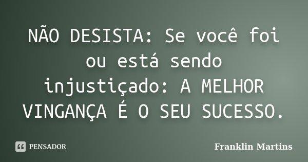 NÃO DESISTA: Se você foi ou está sendo injustiçado: A MELHOR VINGANÇA É O SEU SUCESSO.... Frase de Franklin Martins.