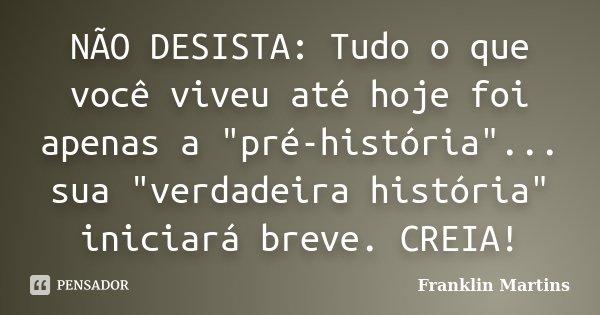 """NÃO DESISTA: Tudo o que você viveu até hoje foi apenas a """"pré-história""""... sua """"verdadeira história"""" iniciará breve. CREIA!... Frase de Franklin Martins."""