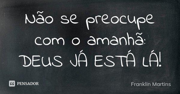 Não se preocupe com o amanhã: DEUS JÁ ESTÁ LÁ!... Frase de Franklin Martins.