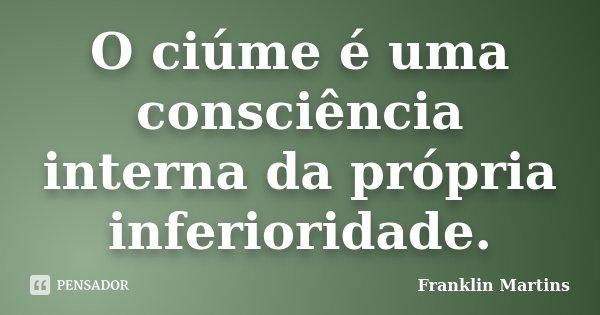O ciúme é uma consciência interna da própria inferioridade.... Frase de Franklin Martins.