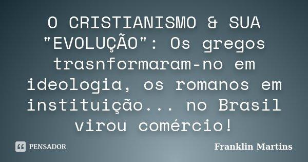 """O CRISTIANISMO & SUA """"EVOLUÇÃO"""": Os gregos trasnformaram-no em ideologia, os romanos em instituição... no Brasil virou comércio!... Frase de Franklin Martins."""