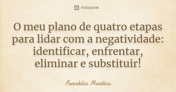 O meu plano de quatro etapas para lidar com a negatividade: identificar, enfrentar, eliminar e substituir!... Frase de Franklin Martins.
