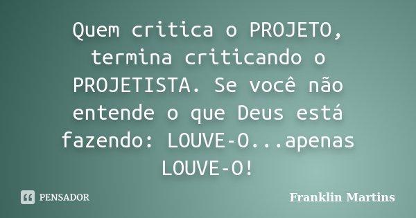 Quem critica o PROJETO, termina criticando o PROJETISTA. Se você não entende o que Deus está fazendo: LOUVE-O...apenas LOUVE-O!... Frase de Franklin Martins.