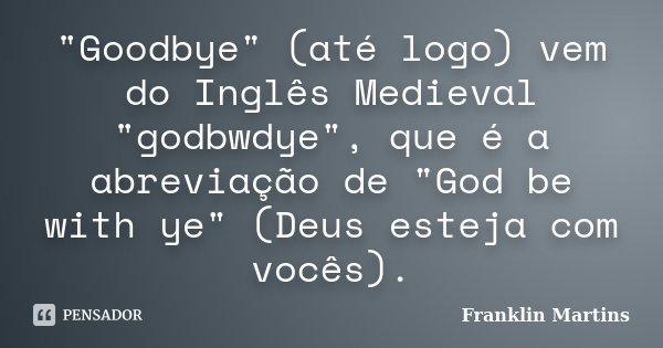 """""""Goodbye"""" (até logo) vem do Inglês Medieval """"godbwdye"""", que é a abreviação de """"God be with ye"""" (Deus esteja com vocês).... Frase de Franklin Martins."""