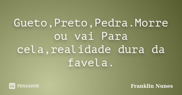 Gueto,Preto,Pedra.Morre ou vai Para cela,realidade dura da favela.... Frase de Franklin Nunes.